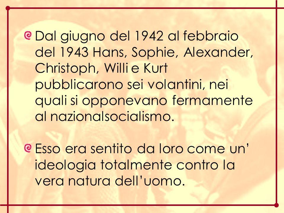 Dal giugno del 1942 al febbraio del 1943 Hans, Sophie, Alexander, Christoph, Willi e Kurt pubblicarono sei volantini, nei quali si opponevano fermamen