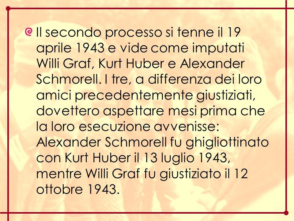 Il secondo processo si tenne il 19 aprile 1943 e vide come imputati Willi Graf, Kurt Huber e Alexander Schmorell. I tre, a differenza dei loro amici p