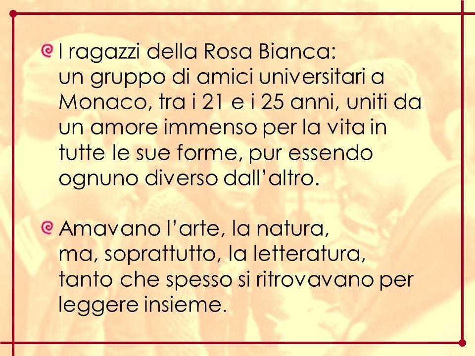 I ragazzi della Rosa Bianca: un gruppo di amici universitari a Monaco, tra i 21 e i 25 anni, uniti da un amore immenso per la vita in tutte le sue for