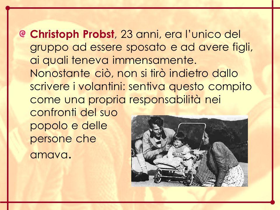 Christoph Probst, 23 anni, era l'unico del gruppo ad essere sposato e ad avere figli, ai quali teneva immensamente. Nonostante ciò, non si tirò indiet