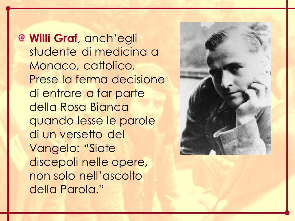 Willi Graf, anch'egli studente di medicina a Monaco, cattolico. Prese la ferma decisione di entrare a far parte della Rosa Bianca quando lesse le paro