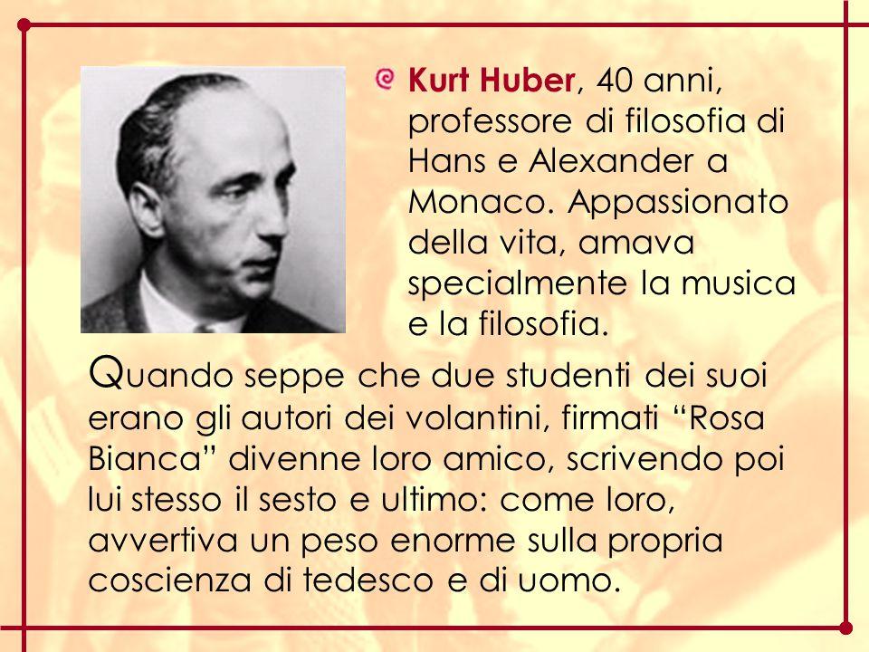 Kurt Huber, 40 anni, professore di filosofia di Hans e Alexander a Monaco. Appassionato della vita, amava specialmente la musica e la filosofia. Q uan