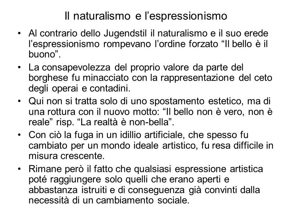 Il naturalismo e l'espressionismo Al contrario dello Jugendstil il naturalismo e il suo erede l'espressionismo rompevano l'ordine forzato Il bello è il buono .