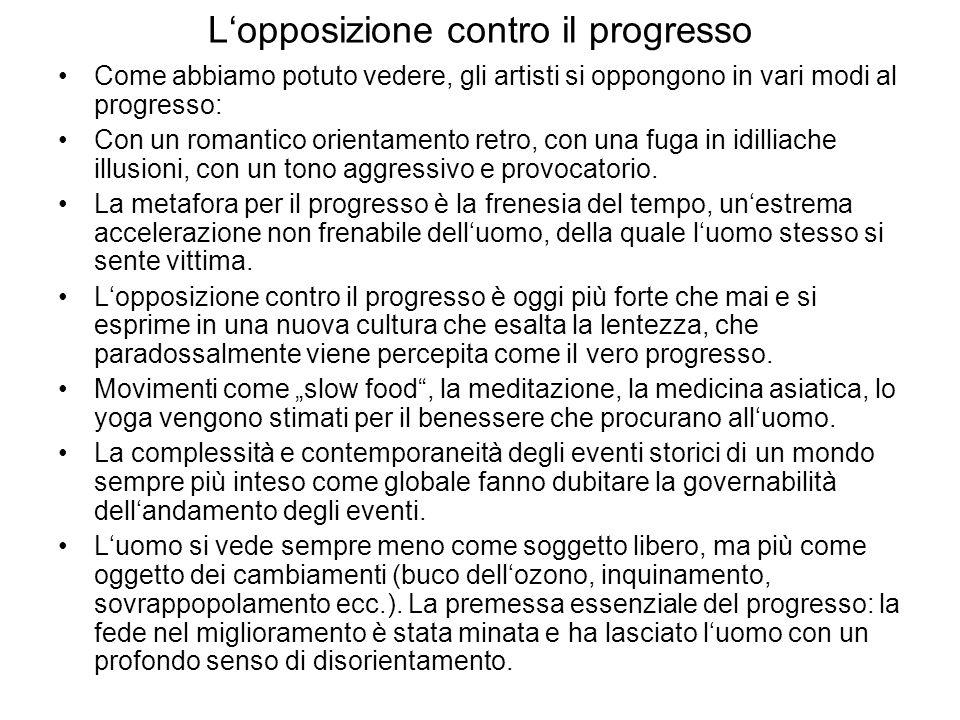 L'opposizione contro il progresso Come abbiamo potuto vedere, gli artisti si oppongono in vari modi al progresso: Con un romantico orientamento retro, con una fuga in idilliache illusioni, con un tono aggressivo e provocatorio.