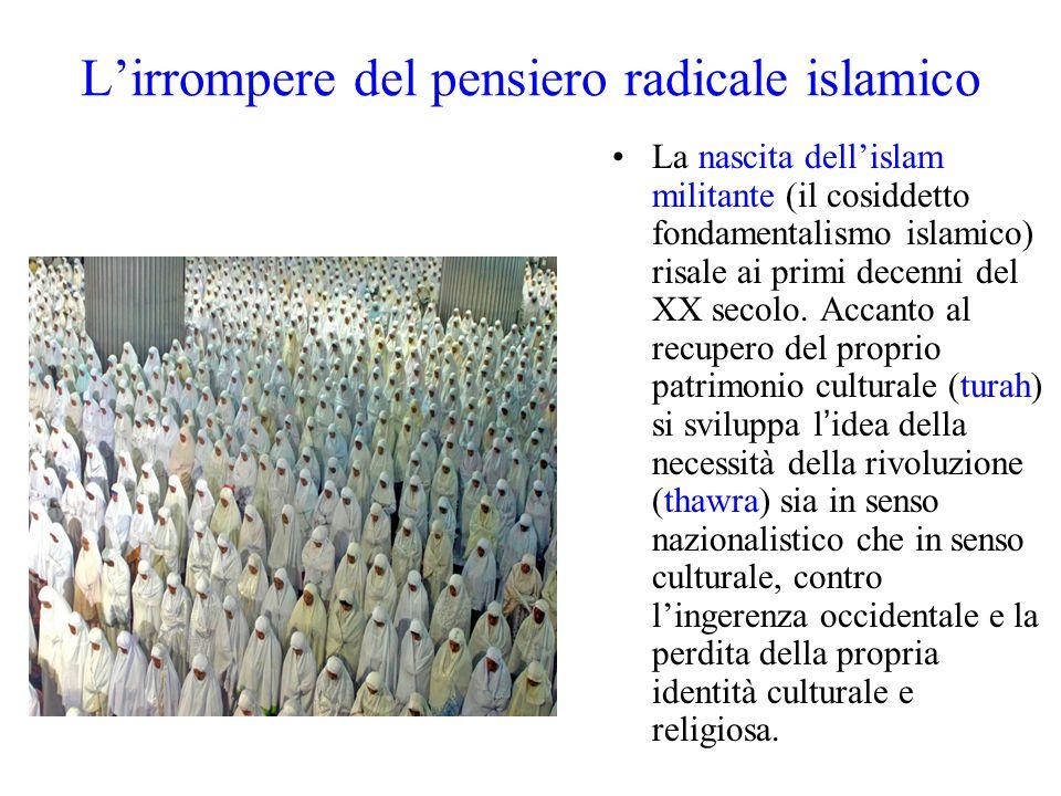L'irrompere del pensiero radicale islamico La nascita dell'islam militante (il cosiddetto fondamentalismo islamico) risale ai primi decenni del XX sec