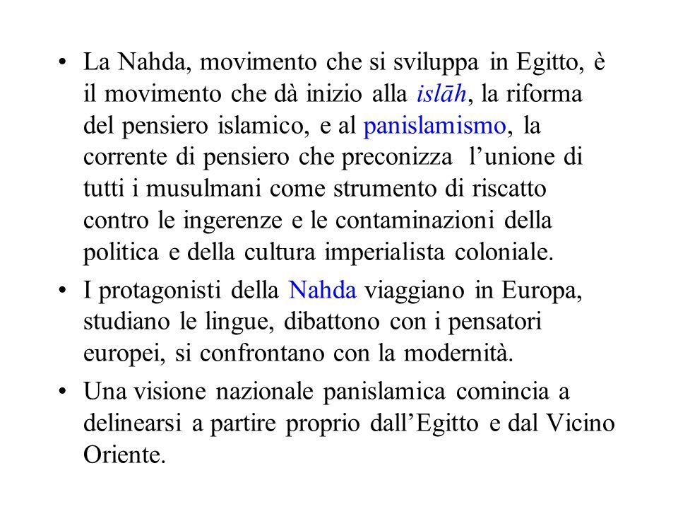 La Nahda, movimento che si sviluppa in Egitto, è il movimento che dà inizio alla islāh, la riforma del pensiero islamico, e al panislamismo, la corren