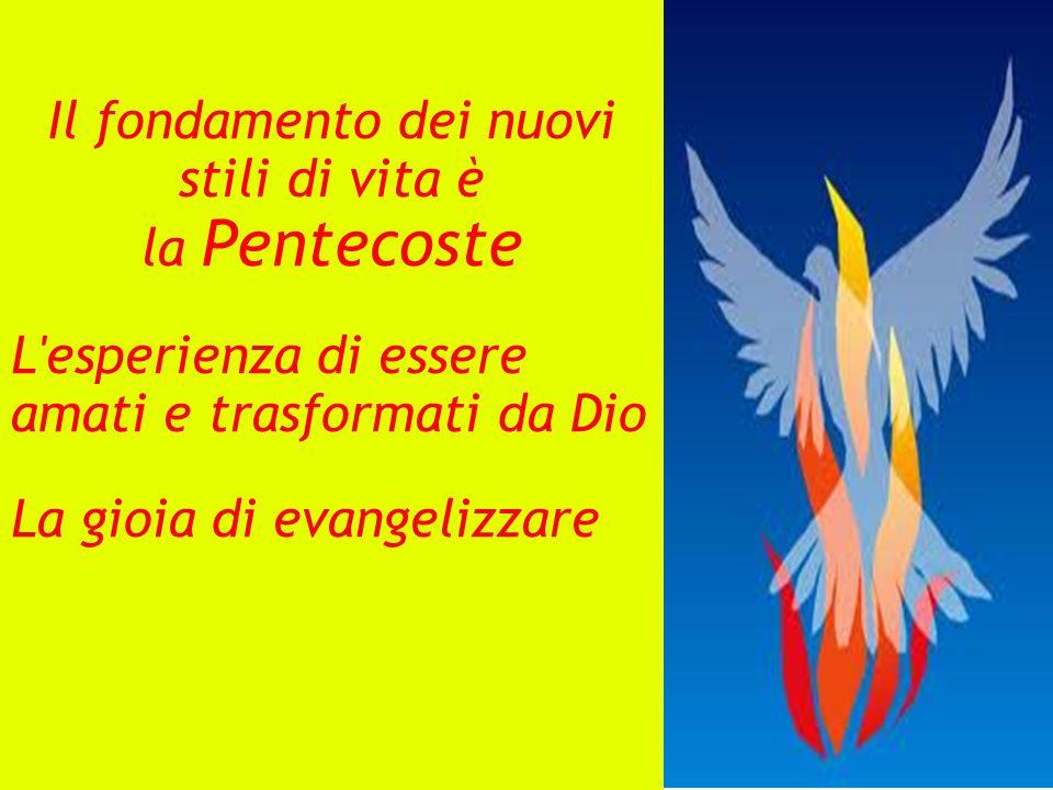 Il fondamento dei nuovi stili di vita è la Pentecoste L esperienza di essere amati e trasformati da Dio La gioia di evangelizzare