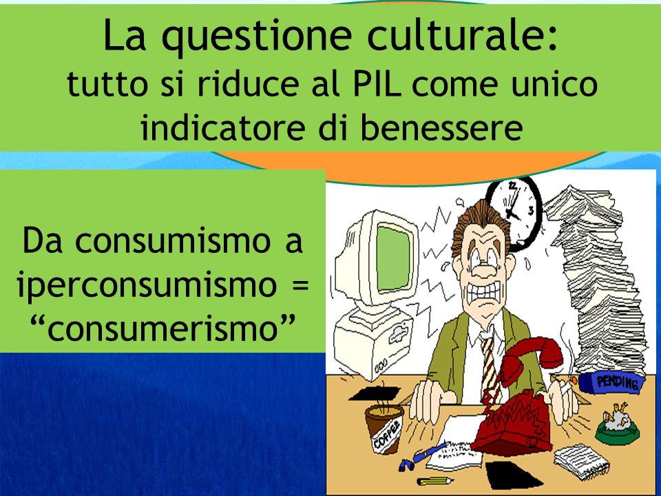 Da consumismo a iperconsumismo La questione culturale: tutto si riduce al PIL come unico indicatore di benessere Da consumismo a iperconsumismo = consumerismo