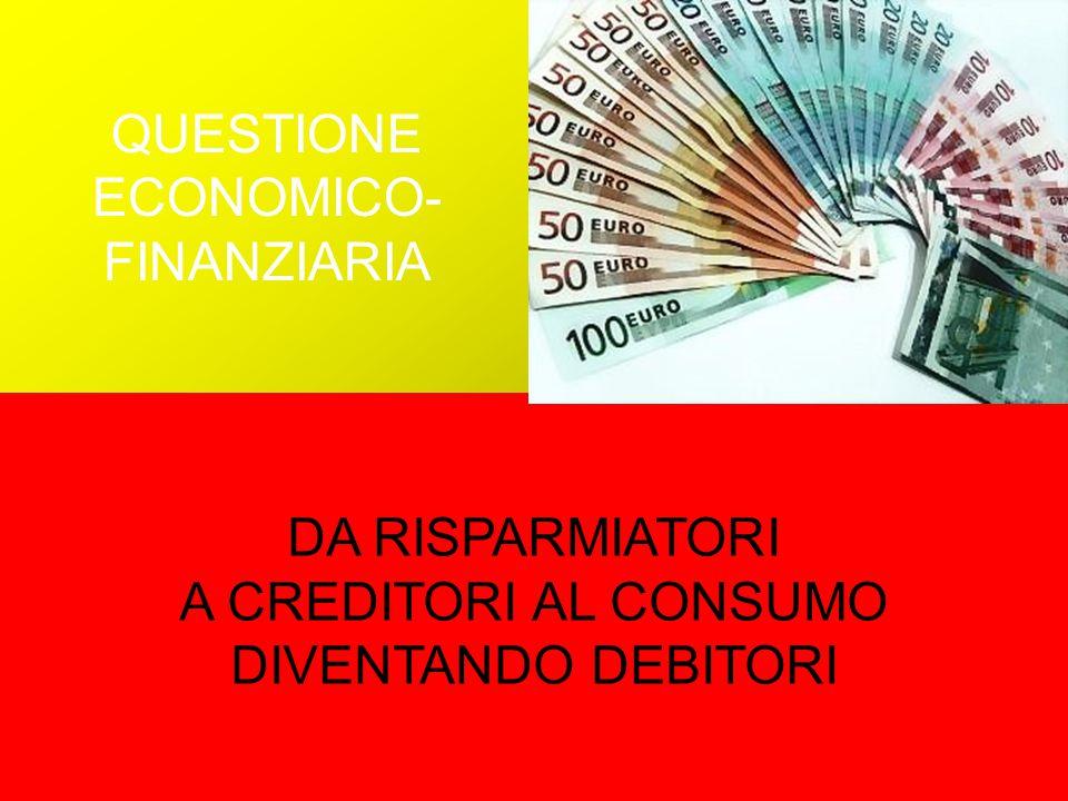 QUESTIONE ECONOMICO- FINANZIARIA DA RISPARMIATORI A CREDITORI AL CONSUMO DIVENTANDO DEBITORI