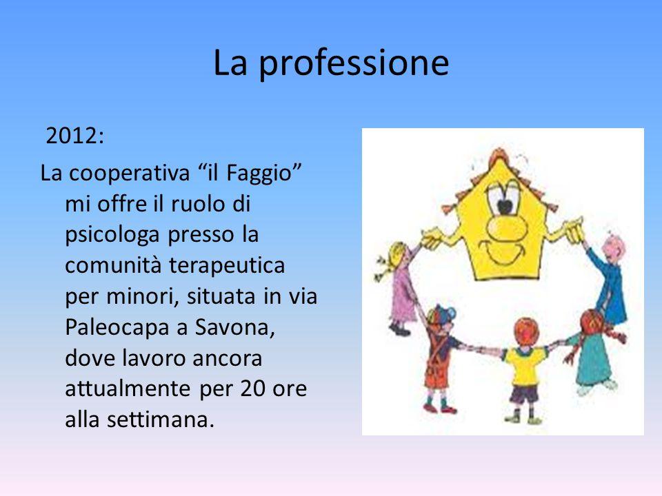 """La professione 2012: La cooperativa """"il Faggio"""" mi offre il ruolo di psicologa presso la comunità terapeutica per minori, situata in via Paleocapa a S"""