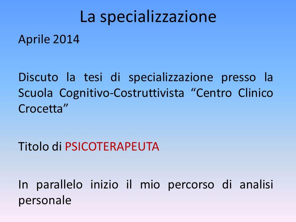 """La specializzazione Aprile 2014 Discuto la tesi di specializzazione presso la Scuola Cognitivo-Costruttivista """"Centro Clinico Crocetta"""" Titolo di PSIC"""
