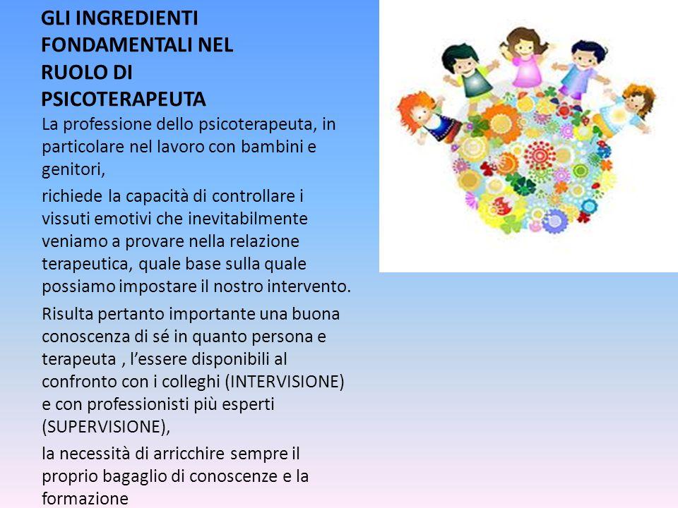 GLI INGREDIENTI FONDAMENTALI NEL RUOLO DI PSICOTERAPEUTA La professione dello psicoterapeuta, in particolare nel lavoro con bambini e genitori, richie