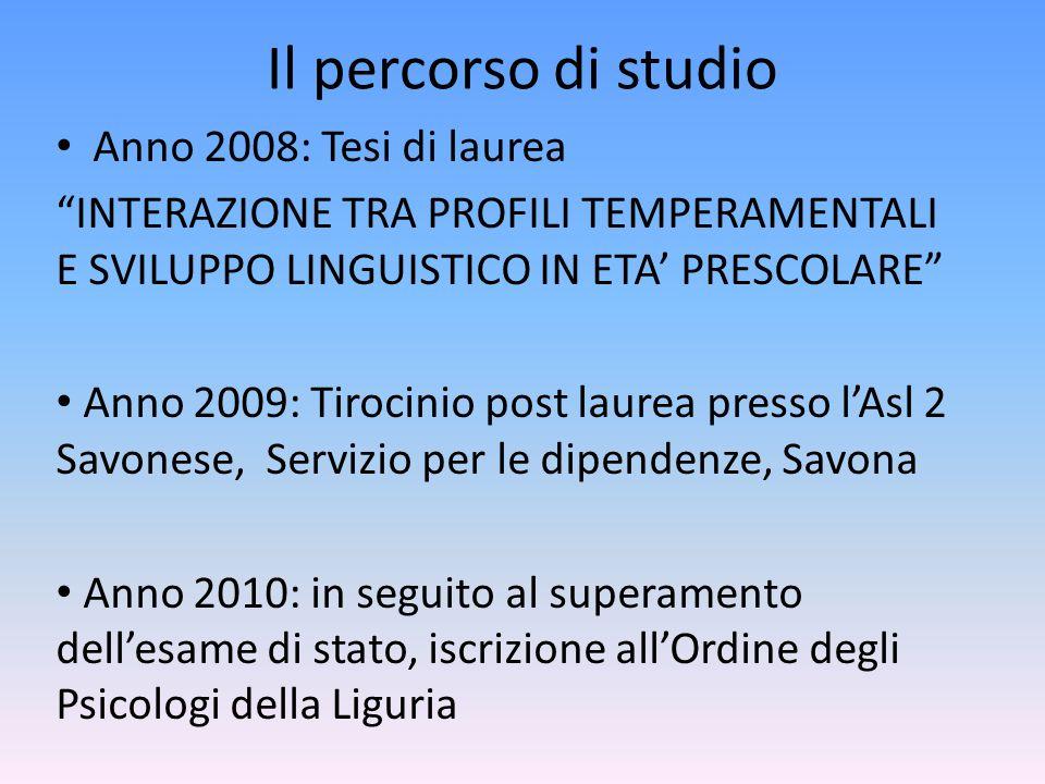 """Il percorso di studio Anno 2008: Tesi di laurea """"INTERAZIONE TRA PROFILI TEMPERAMENTALI E SVILUPPO LINGUISTICO IN ETA' PRESCOLARE"""" Anno 2009: Tirocini"""