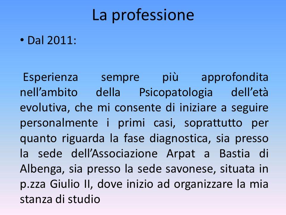 La professione Dal 2011: Esperienza sempre più approfondita nell'ambito della Psicopatologia dell'età evolutiva, che mi consente di iniziare a seguire