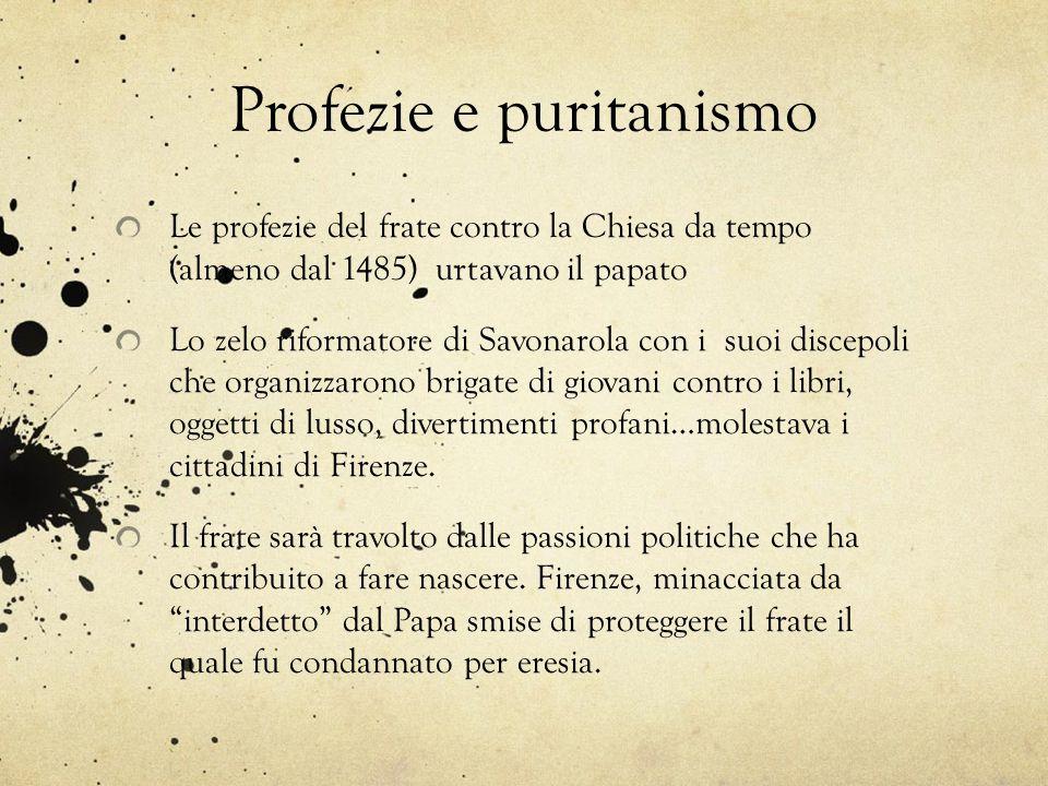 Profezie e puritanismo Le profezie del frate contro la Chiesa da tempo (almeno dal 1485) urtavano il papato Lo zelo riformatore di Savonarola con i su