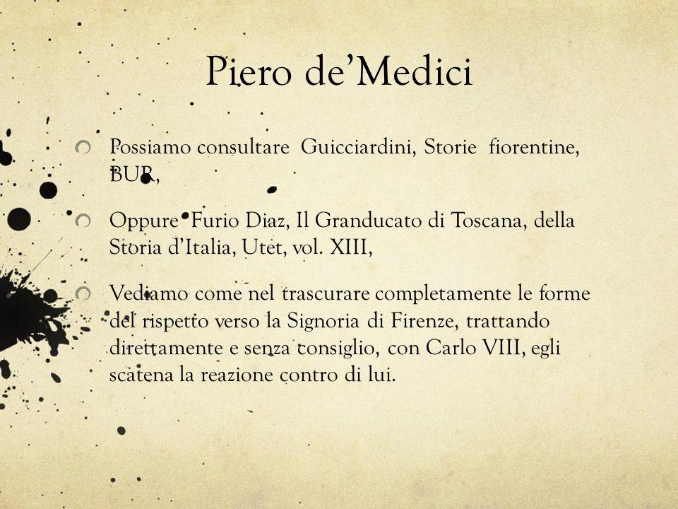 Piero de'Medici Possiamo consultare Guicciardini, Storie fiorentine, BUR, Oppure Furio Diaz, Il Granducato di Toscana, della Storia d'Italia, Utet, vo