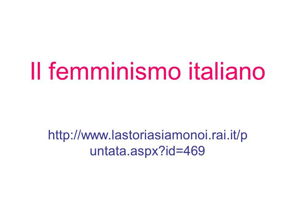 Il femminismo italiano http://www.lastoriasiamonoi.rai.it/p untata.aspx?id=469