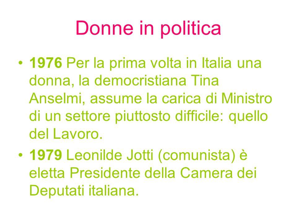 Donne in politica 1976 Per la prima volta in Italia una donna, la democristiana Tina Anselmi, assume la carica di Ministro di un settore piuttosto difficile: quello del Lavoro.