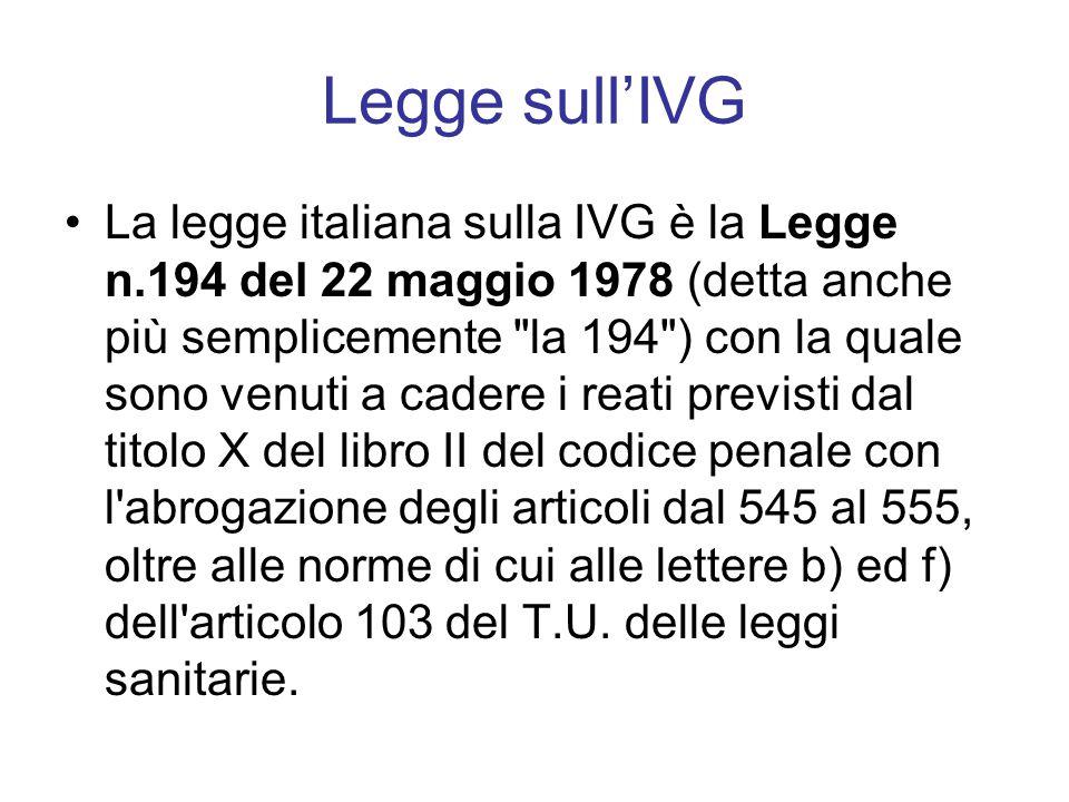 Legge sull'IVG La legge italiana sulla IVG è la Legge n.194 del 22 maggio 1978 (detta anche più semplicemente la 194 ) con la quale sono venuti a cadere i reati previsti dal titolo X del libro II del codice penale con l abrogazione degli articoli dal 545 al 555, oltre alle norme di cui alle lettere b) ed f) dell articolo 103 del T.U.