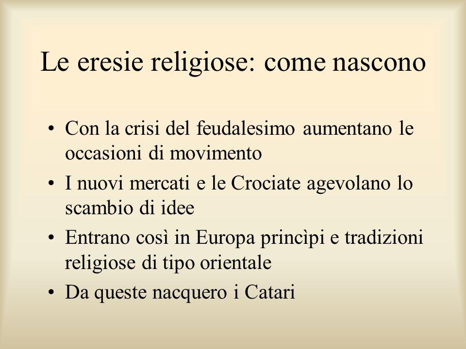 Le eresie religiose: come nascono Con la crisi del feudalesimo aumentano le occasioni di movimento I nuovi mercati e le Crociate agevolano lo scambio di idee Entrano così in Europa princìpi e tradizioni religiose di tipo orientale Da queste nacquero i Catari