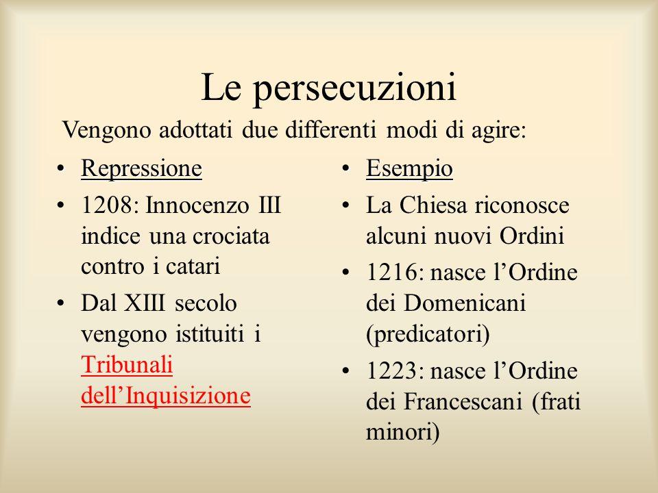 Vengono adottati due differenti modi di agire: Le persecuzioni RepressioneRepressione 1208: Innocenzo III indice una crociata contro i catari Dal XIII secolo vengono istituiti i Tribunali dell'Inquisizione Tribunali dell'Inquisizione EsempioEsempio La Chiesa riconosce alcuni nuovi Ordini 1216: nasce l'Ordine dei Domenicani (predicatori) 1223: nasce l'Ordine dei Francescani (frati minori)
