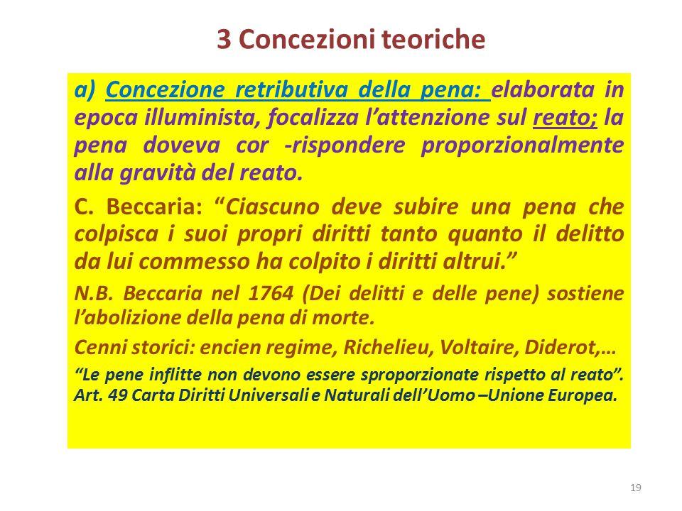 3 Concezioni teoriche a) Concezione retributiva della pena: elaborata in epoca illuminista, focalizza l'attenzione sul reato; la pena doveva cor -risp