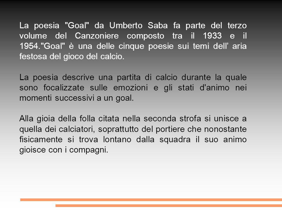 Poesia di Umberto Saba - Goal - Il portiere caduto alla difesa ultima vana, contro terra cela la faccia, a non vedere l amara luce.