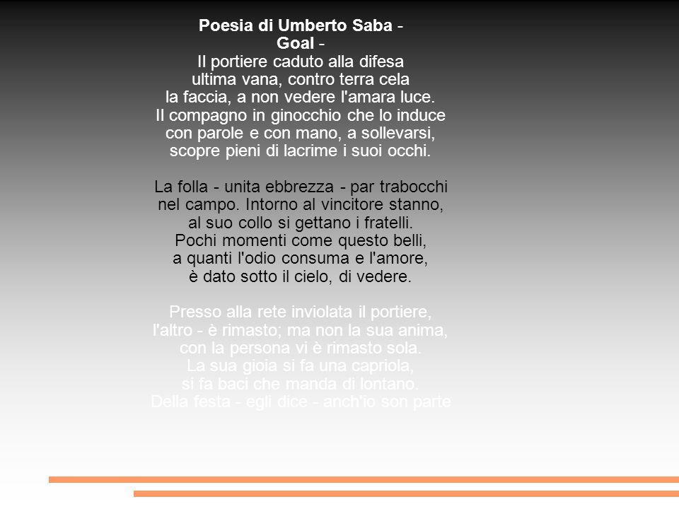 Poesia di Umberto Saba - Goal - Il portiere caduto alla difesa ultima vana, contro terra cela la faccia, a non vedere l'amara luce. Il compagno in gin