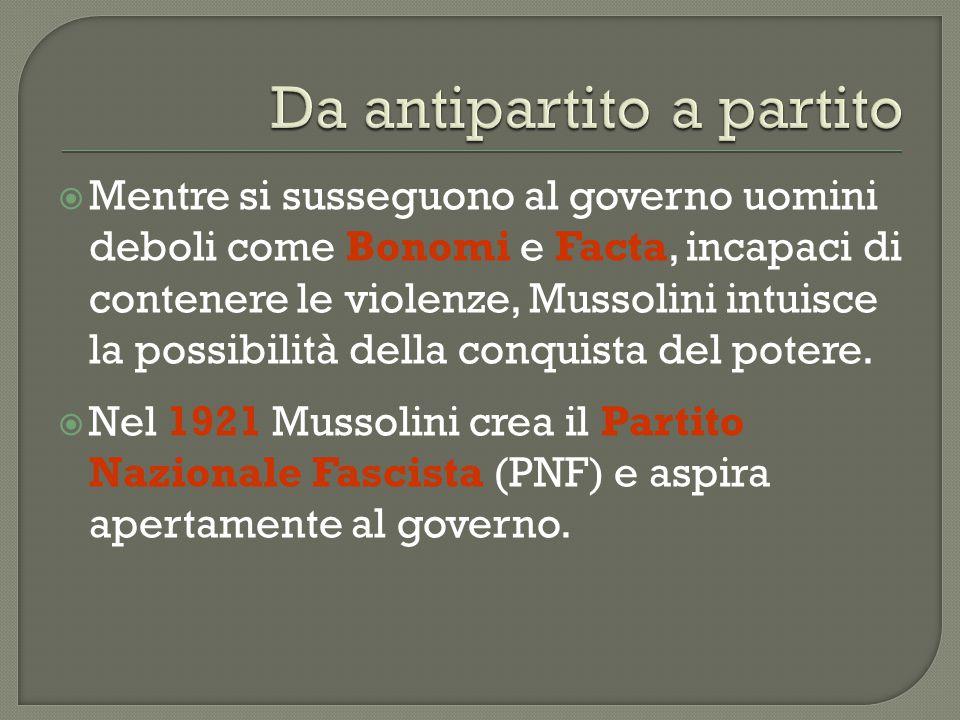  Mentre si susseguono al governo uomini deboli come Bonomi e Facta, incapaci di contenere le violenze, Mussolini intuisce la possibilità della conqui