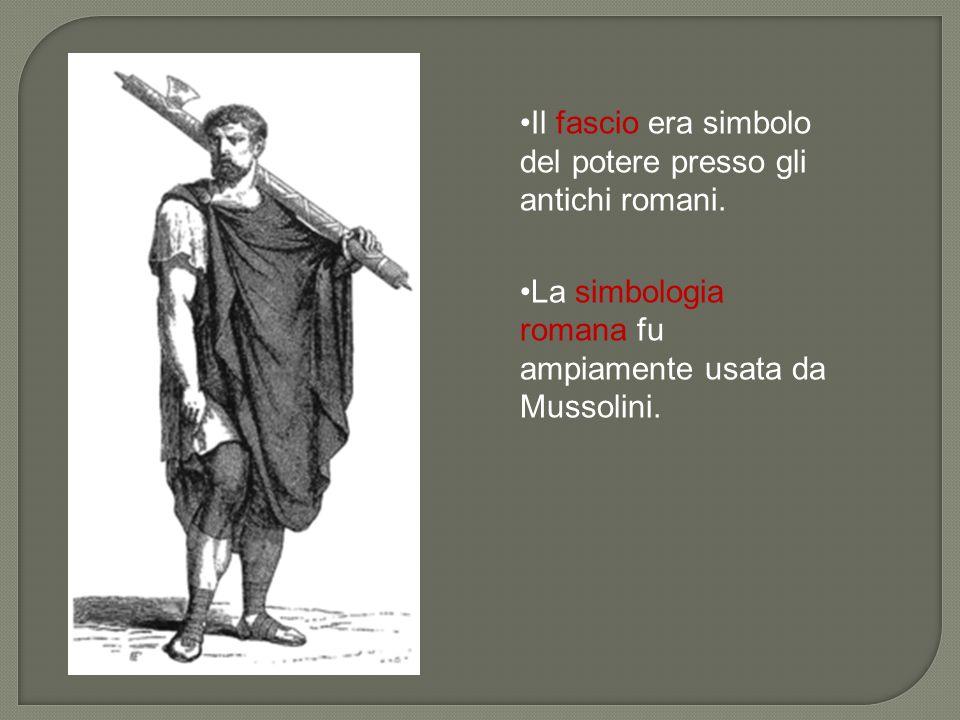 Il fascio era simbolo del potere presso gli antichi romani. La simbologia romana fu ampiamente usata da Mussolini.
