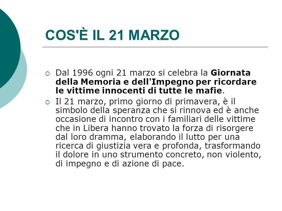 COS È IL 21 MARZO  Dal 1996 ogni 21 marzo si celebra la Giornata della Memoria e dell Impegno per ricordare le vittime innocenti di tutte le mafie.