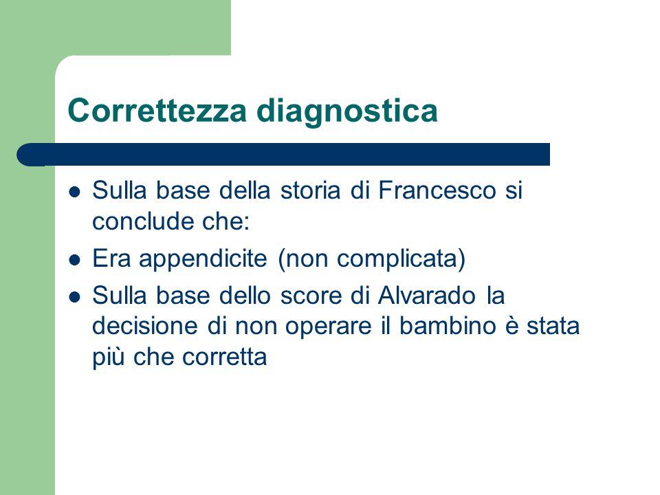Correttezza diagnostica Sulla base della storia di Francesco si conclude che: Era appendicite (non complicata) Sulla base dello score di Alvarado la d