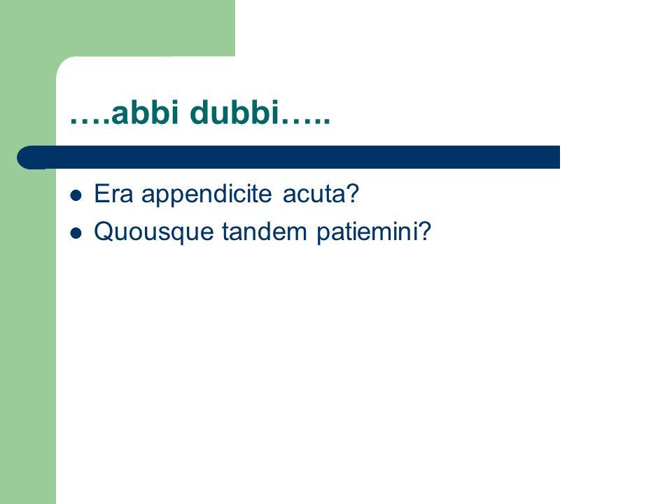 ….abbi dubbi….. Era appendicite acuta? Quousque tandem patiemini?