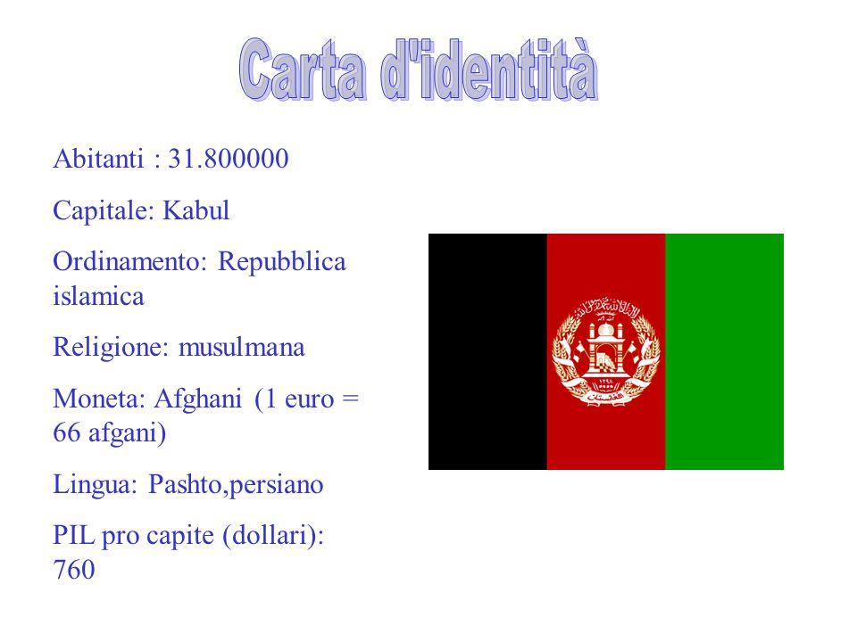 Abitanti : 31.800000 Capitale: Kabul Ordinamento: Repubblica islamica Religione: musulmana Moneta: Afghani (1 euro = 66 afgani) Lingua: Pashto,persian