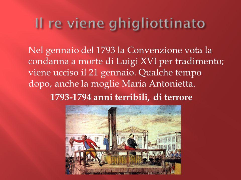 Nel gennaio del 1793 la Convenzione vota la condanna a morte di Luigi XVI per tradimento; viene ucciso il 21 gennaio. Qualche tempo dopo, anche la mog