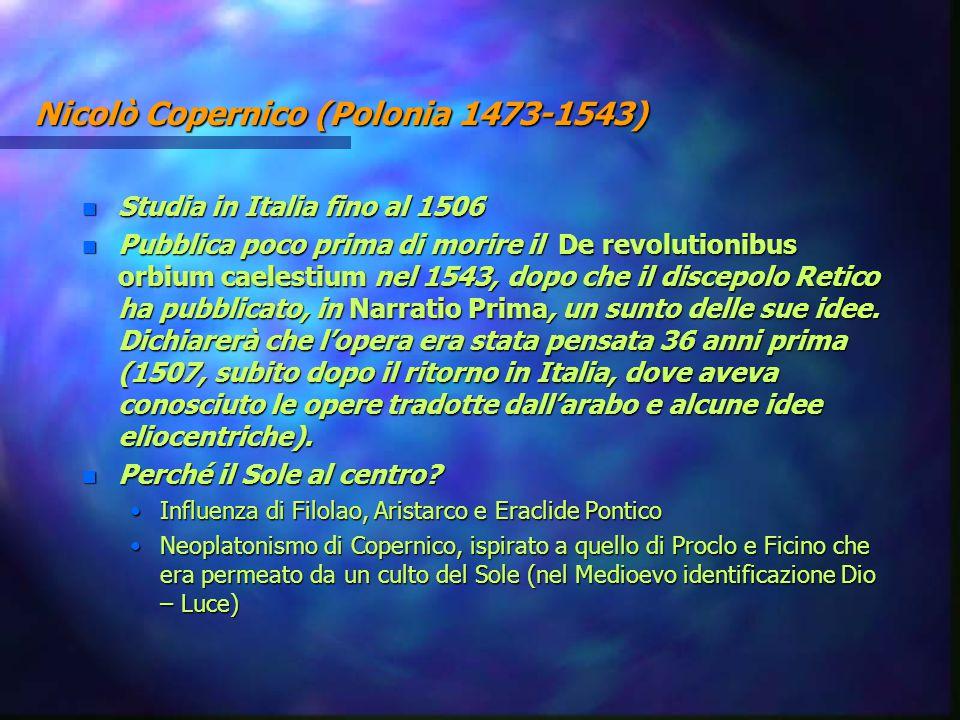 Nicolò Copernico (Polonia 1473-1543) n Studia in Italia fino al 1506 n Pubblica poco prima di morire il De revolutionibus orbium caelestium nel 1543,