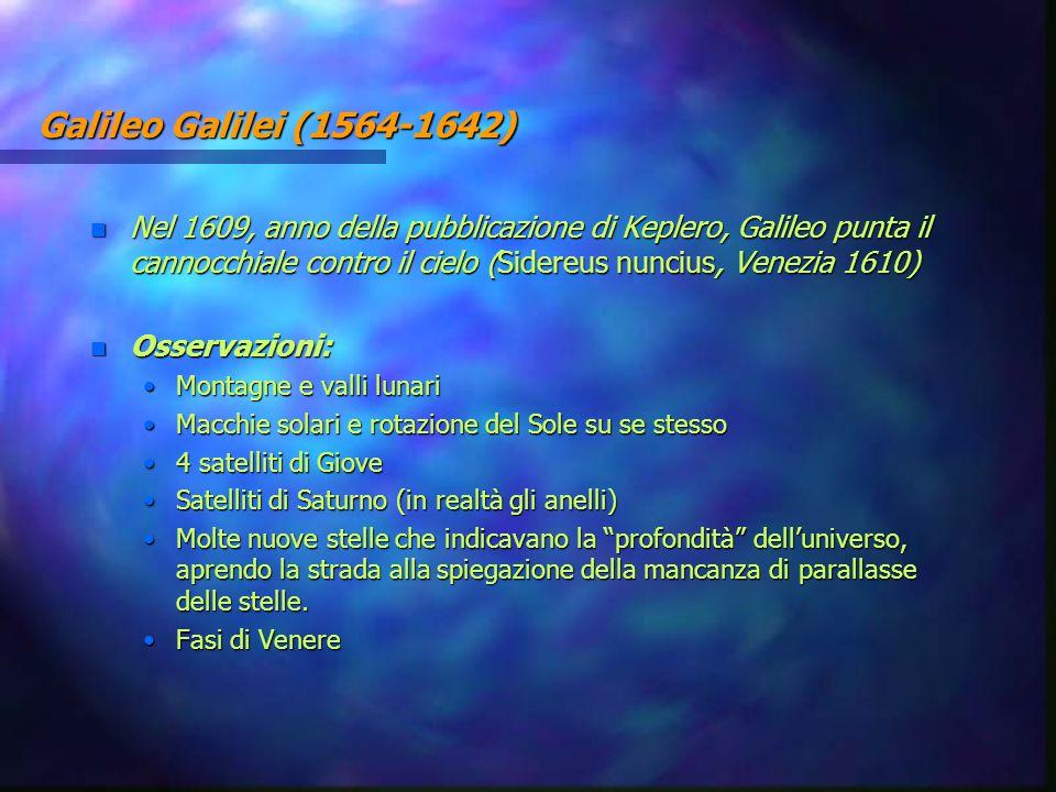 Galileo Galilei (1564-1642) n Nel 1609, anno della pubblicazione di Keplero, Galileo punta il cannocchiale contro il cielo (Sidereus nuncius, Venezia