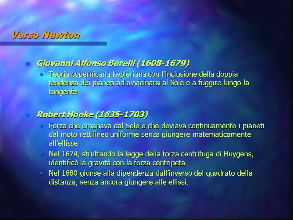 Verso Newton n Giovanni Alfonso Borelli (1608-1679) Teoria copernicana kepleriana con l'inclusione della doppia tendenza dei pianeti ad avvicinarsi al