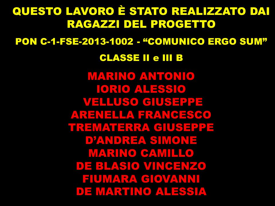 """QUESTO LAVORO È STATO REALIZZATO DAI RAGAZZI DEL PROGETTO PON C-1-FSE-2013-1002 - """"COMUNICO ERGO SUM"""" CLASSE II e III B MARINO ANTONIO IORIO ALESSIO V"""
