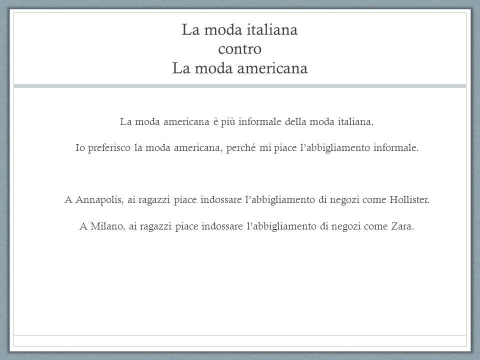 La moda italiana contro La moda americana La moda americana è più informale della moda italiana. Io preferisco la moda americana, perché mi piace l'ab