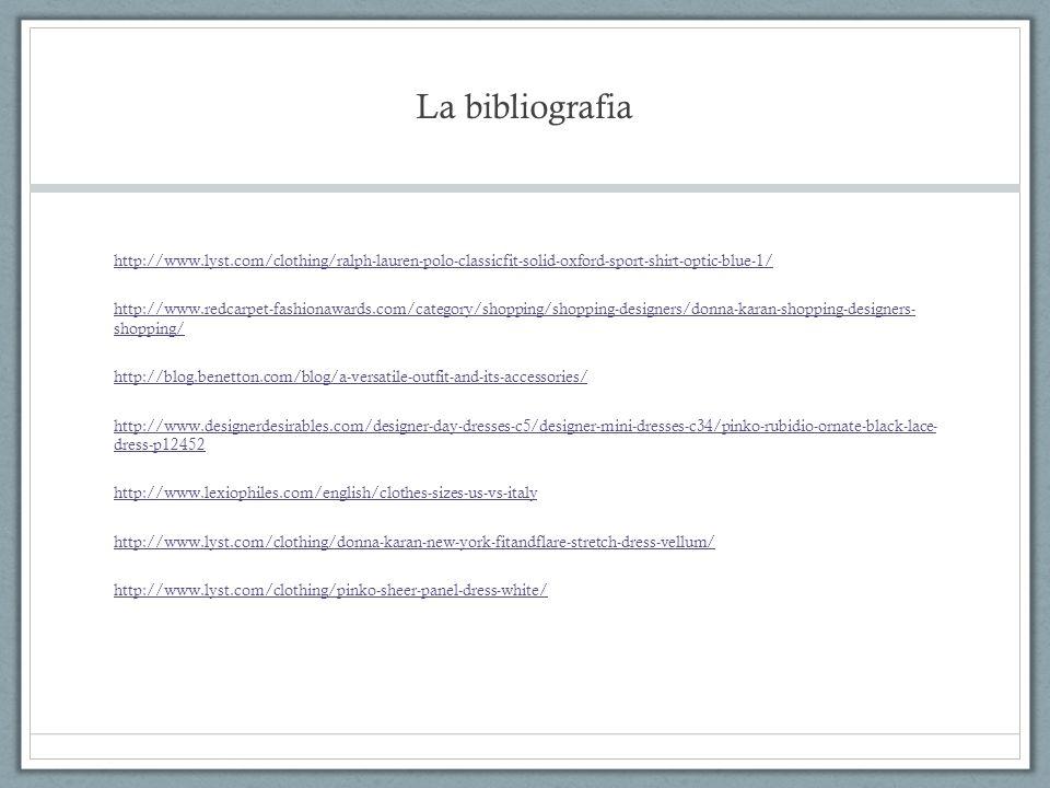 La bibliografia http://www.lyst.com/clothing/ralph-lauren-polo-classicfit-solid-oxford-sport-shirt-optic-blue-1/ http://www.redcarpet-fashionawards.com/category/shopping/shopping-designers/donna-karan-shopping-designers- shopping/ http://blog.benetton.com/blog/a-versatile-outfit-and-its-accessories/ http://www.designerdesirables.com/designer-day-dresses-c5/designer-mini-dresses-c34/pinko-rubidio-ornate-black-lace- dress-p12452 http://www.lexiophiles.com/english/clothes-sizes-us-vs-italy http://www.lyst.com/clothing/donna-karan-new-york-fitandflare-stretch-dress-vellum/ http://www.lyst.com/clothing/pinko-sheer-panel-dress-white/