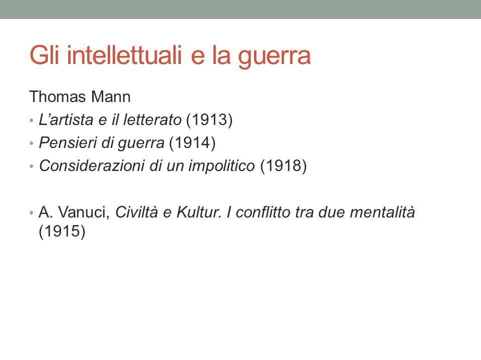 Gli intellettuali e la guerra Thomas Mann L'artista e il letterato (1913) Pensieri di guerra (1914) Considerazioni di un impolitico (1918) A.