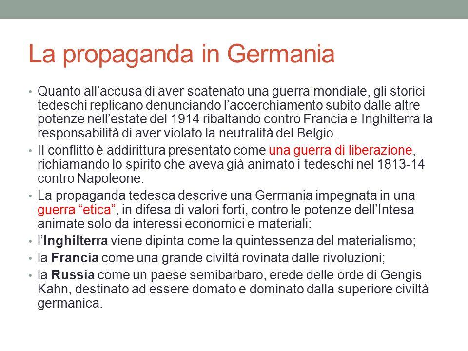 La propaganda in Germania Quanto all'accusa di aver scatenato una guerra mondiale, gli storici tedeschi replicano denunciando l'accerchiamento subito dalle altre potenze nell'estate del 1914 ribaltando contro Francia e Inghilterra la responsabilità di aver violato la neutralità del Belgio.