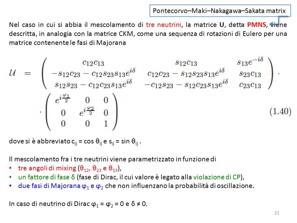 21 Nel caso in cui si abbia il mescolamento di tre neutrini, la matrice U, detta PMNS, viene descritta, in analogia con la matrice CKM, come una sequenza di rotazioni di Eulero per una matrice contenente le fasi di Majorana dove si è abbreviato c ij = cos θ ij e s ij = sin θ ij.