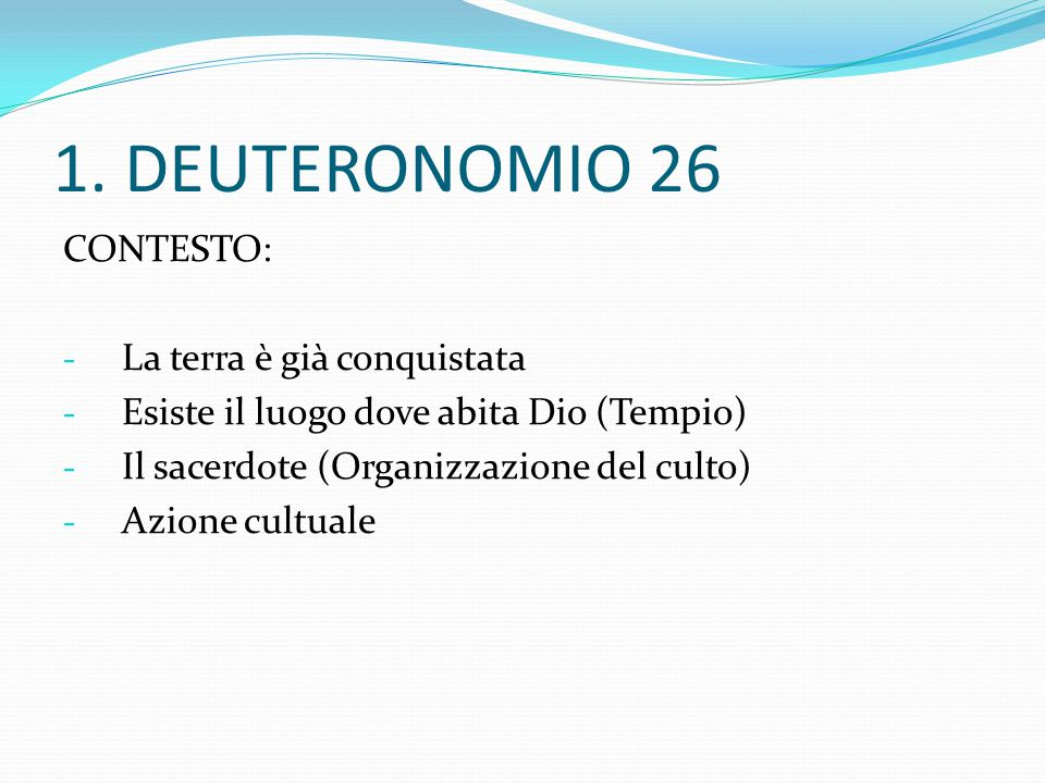 1. DEUTERONOMIO 26 CONTESTO: - La terra è già conquistata - Esiste il luogo dove abita Dio (Tempio) - Il sacerdote (Organizzazione del culto) - Azione