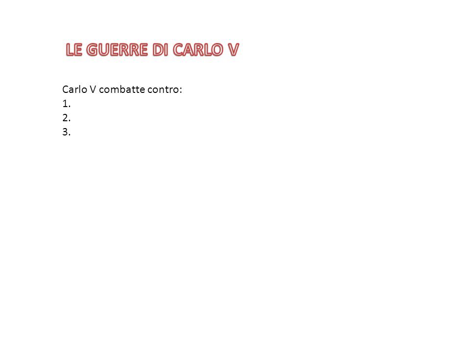 Carlo V combatte contro: 1. 2. 3.