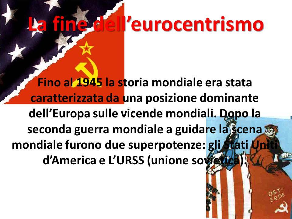 La fine dell'eurocentrismo Fino al 1945 la storia mondiale era stata caratterizzata da una posizione dominante dell'Europa sulle vicende mondiali.