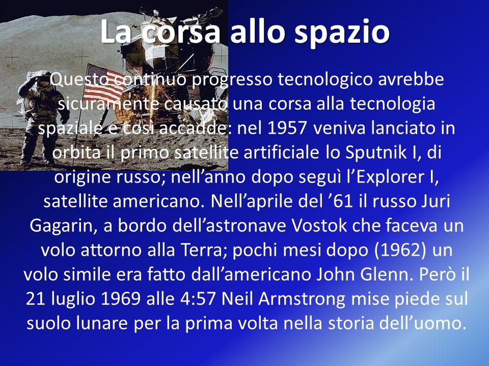 La corsa allo spazio Questo continuo progresso tecnologico avrebbe sicuramente causato una corsa alla tecnologia spaziale e così accadde: nel 1957 veniva lanciato in orbita il primo satellite artificiale lo Sputnik I, di origine russo; nell'anno dopo seguì l'Explorer I, satellite americano.