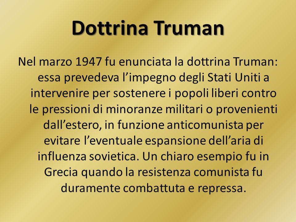 Dottrina Truman Nel marzo 1947 fu enunciata la dottrina Truman: essa prevedeva l'impegno degli Stati Uniti a intervenire per sostenere i popoli liberi contro le pressioni di minoranze militari o provenienti dall'estero, in funzione anticomunista per evitare l'eventuale espansione dell'aria di influenza sovietica.