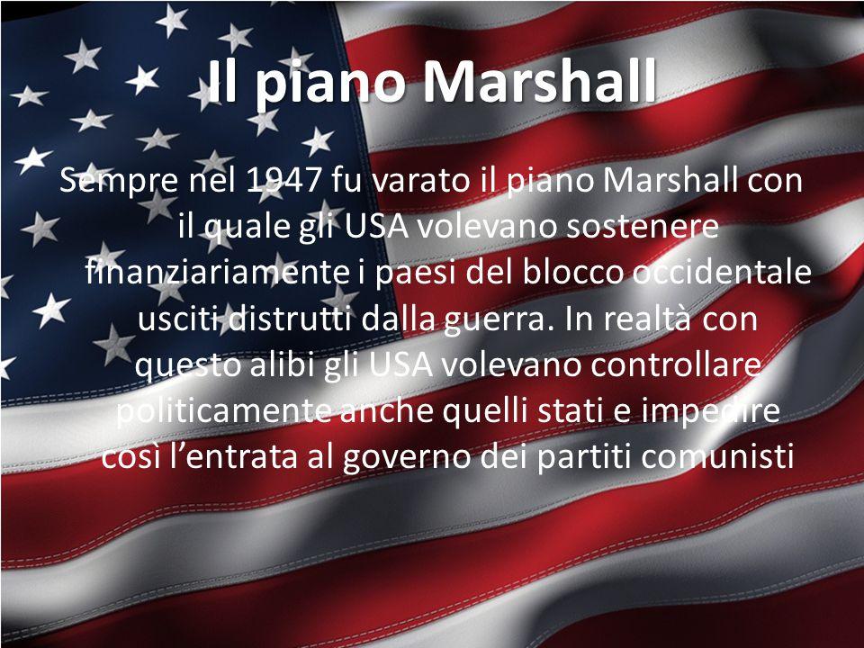 Il piano Marshall Sempre nel 1947 fu varato il piano Marshall con il quale gli USA volevano sostenere finanziariamente i paesi del blocco occidentale usciti distrutti dalla guerra.